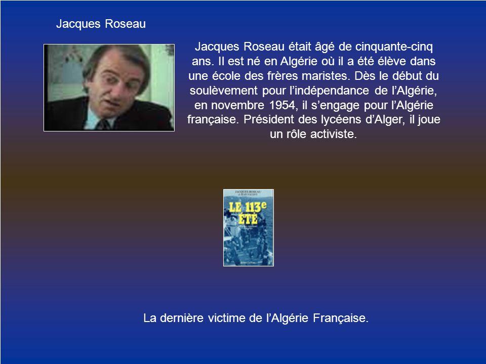 Jacques Roseau La dernière victime de lAlgérie Française. Jacques Roseau était âgé de cinquante-cinq ans. Il est né en Algérie où il a été élève dans