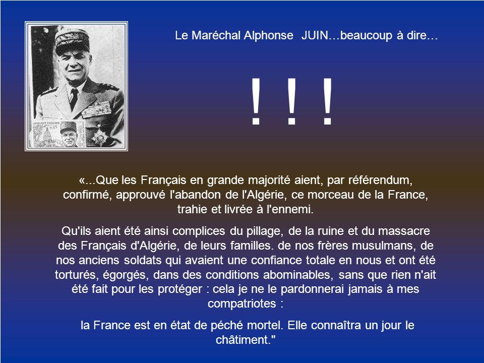 Le Maréchal Alphonse JUIN…beaucoup à dire… «...Que les Français en grande majorité aient, par référendum, confirmé, approuvé l'abandon de l'Algérie, c