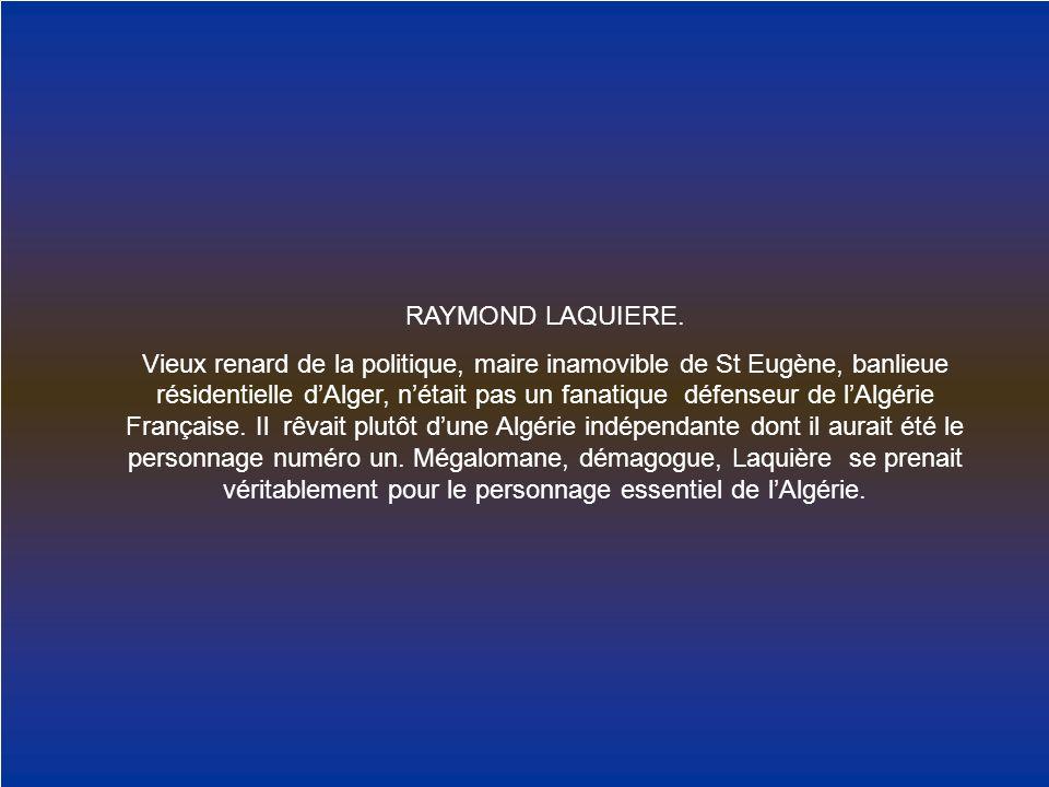 RAYMOND LAQUIERE. Vieux renard de la politique, maire inamovible de St Eugène, banlieue résidentielle dAlger, nétait pas un fanatique défenseur de lAl