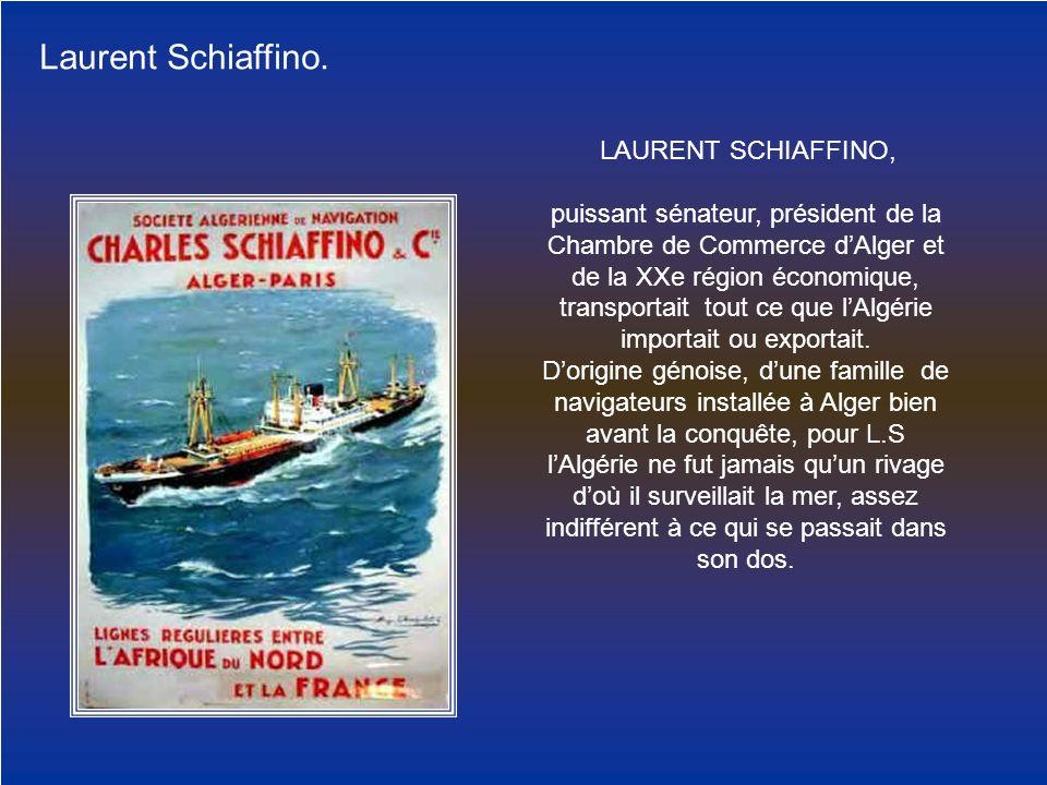 Laurent Schiaffino. LAURENT SCHIAFFINO, puissant sénateur, président de la Chambre de Commerce dAlger et de la XXe région économique, transportait tou