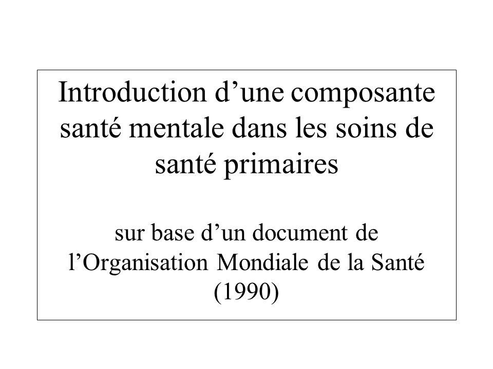 Introduction dune composante santé mentale dans les soins de santé primaires sur base dun document de lOrganisation Mondiale de la Santé (1990)