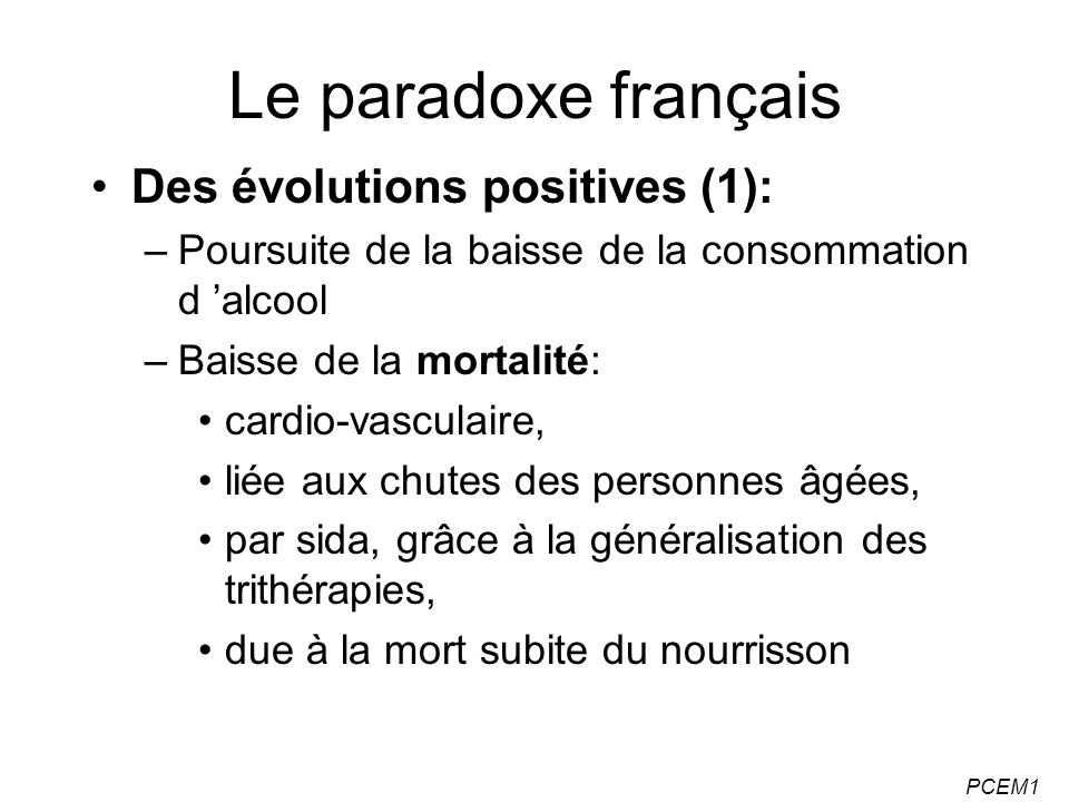 PCEM1 Le paradoxe français Des évolutions positives (1): –Poursuite de la baisse de la consommation d alcool –Baisse de la mortalité: cardio-vasculair