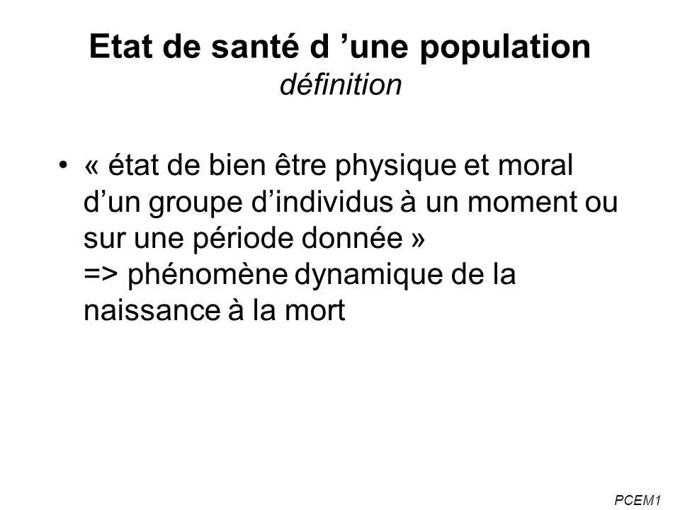 PCEM1 Espérance de vie - Augmente de 0.2 an/an -Différence importante hommes/femmes : A la naissance (en 1999) 75 ans pour les hommes 82,5 ans pour les femmes A 60 ans 20,2 ans pour les hommes 25,5 ans pour les femmes -Meilleur rang de la France pour EV à 65 ans que EV à la naissance