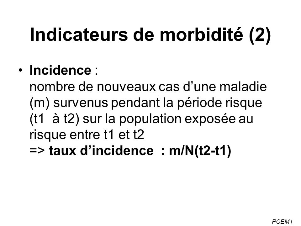 PCEM1 Indicateurs de morbidité (2) Incidence : nombre de nouveaux cas dune maladie (m) survenus pendant la période risque (t1 à t2) sur la population