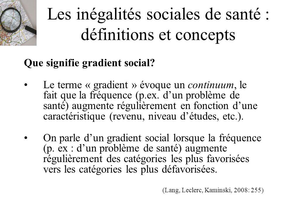 Les inégalités sociales de santé : définitions et concepts Que signifie gradient social? Le terme « gradient » évoque un continuum, le fait que la fré
