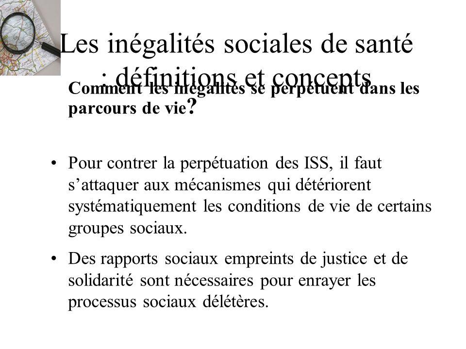 Les inégalités sociales de santé : définitions et concepts Comment les inégalités se perpétuent dans les parcours de vie ? Pour contrer la perpétuatio