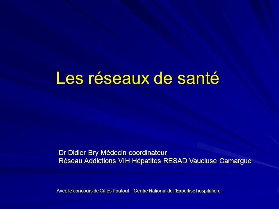 Les réseaux de santé Dr Didier Bry Médecin coordinateur Réseau Addictions VIH Hépatites RESAD Vaucluse Camargue Avec le concours de Gilles Poutout – Centre National de lExpertise hospitalière