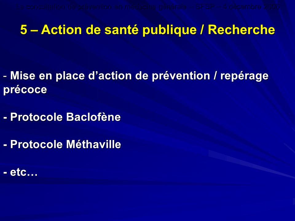 - Mise en place daction de prévention / repérage précoce - Protocole Baclofène - Protocole Méthaville - etc… 5 – Action de santé publique / Recherche La consultation de prévention en médecine générale – SFSP – 4 décembre 2006