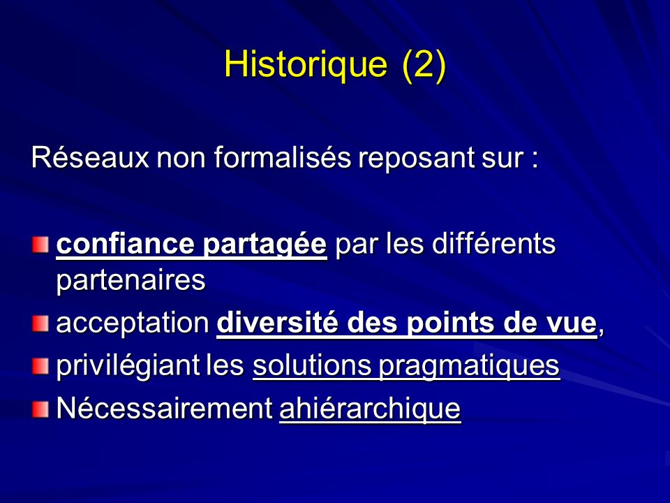 Historique (2) Réseaux non formalisés reposant sur : confiance partagée par les différents partenaires acceptation diversité des points de vue, privilégiant les solutions pragmatiques Nécessairement ahiérarchique