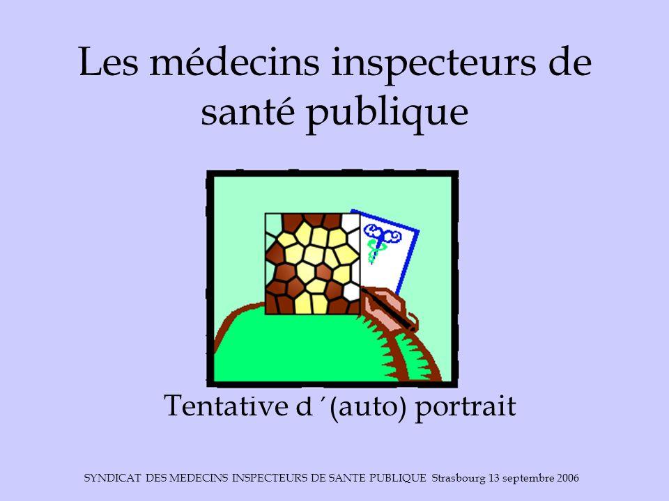 SYNDICAT DES MEDECINS INSPECTEURS DE SANTE PUBLIQUE Strasbourg 13 septembre 2006 Les médecins inspecteurs de santé publique Tentative d (auto) portrai