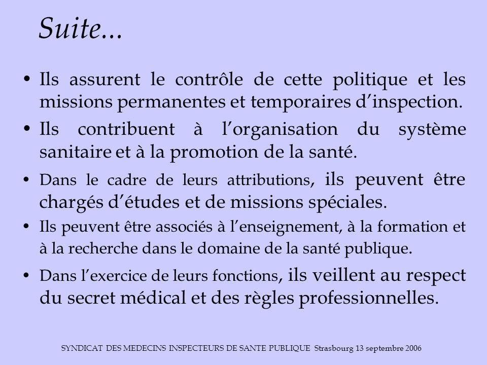 SYNDICAT DES MEDECINS INSPECTEURS DE SANTE PUBLIQUE Strasbourg 13 septembre 2006 Suite... Ils assurent le contrôle de cette politique et les missions