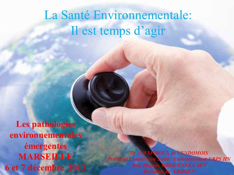 La Santé Environnementale: Il est temps dagir Les pathologies environnementales émergentes MARSEILLE 6 et 7 décembre 2013 Dr Joël SPIROUX de VENDOMOIS Président Commission Santé / Environnement URPS HN Pôle Risques MRSH/CNRS CAEN Président du CRIIGEN