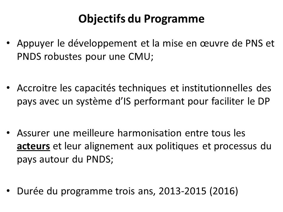 Objectifs du Programme Appuyer le développement et la mise en œuvre de PNS et PNDS robustes pour une CMU; Accroitre les capacités techniques et instit