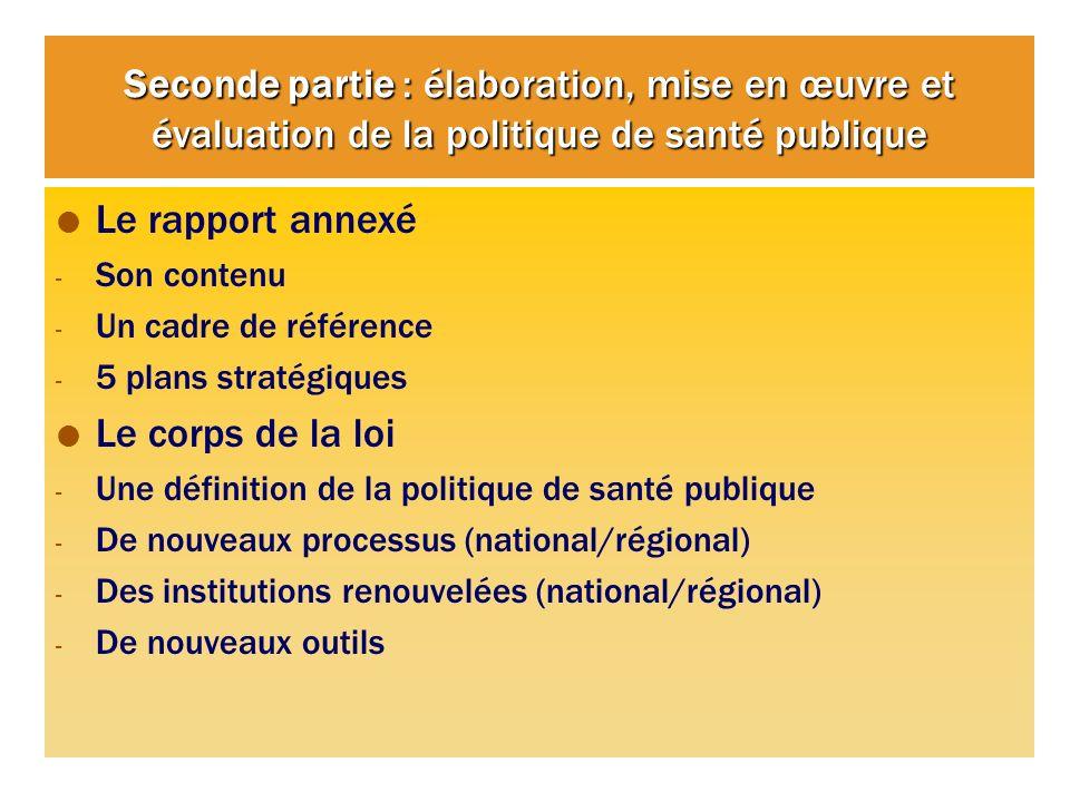 Seconde partie : élaboration, mise en œuvre et évaluation de la politique de santé publique Le rapport annexé - Son contenu - Un cadre de référence - 5 plans stratégiques Le corps de la loi - Une définition de la politique de santé publique - De nouveaux processus (national/régional) - Des institutions renouvelées (national/régional) - De nouveaux outils