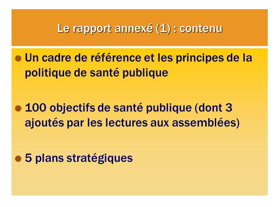 Le rapport annexé (1) : contenu Un cadre de référence et les principes de la politique de santé publique 100 objectifs de santé publique (dont 3 ajoutés par les lectures aux assemblées) 5 plans stratégiques