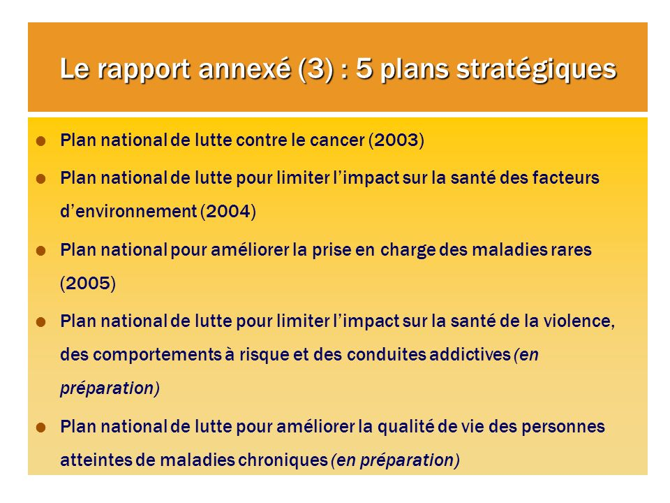 Le rapport annexé (3) : 5 plans stratégiques Plan national de lutte contre le cancer (2003) Plan national de lutte pour limiter limpact sur la santé d