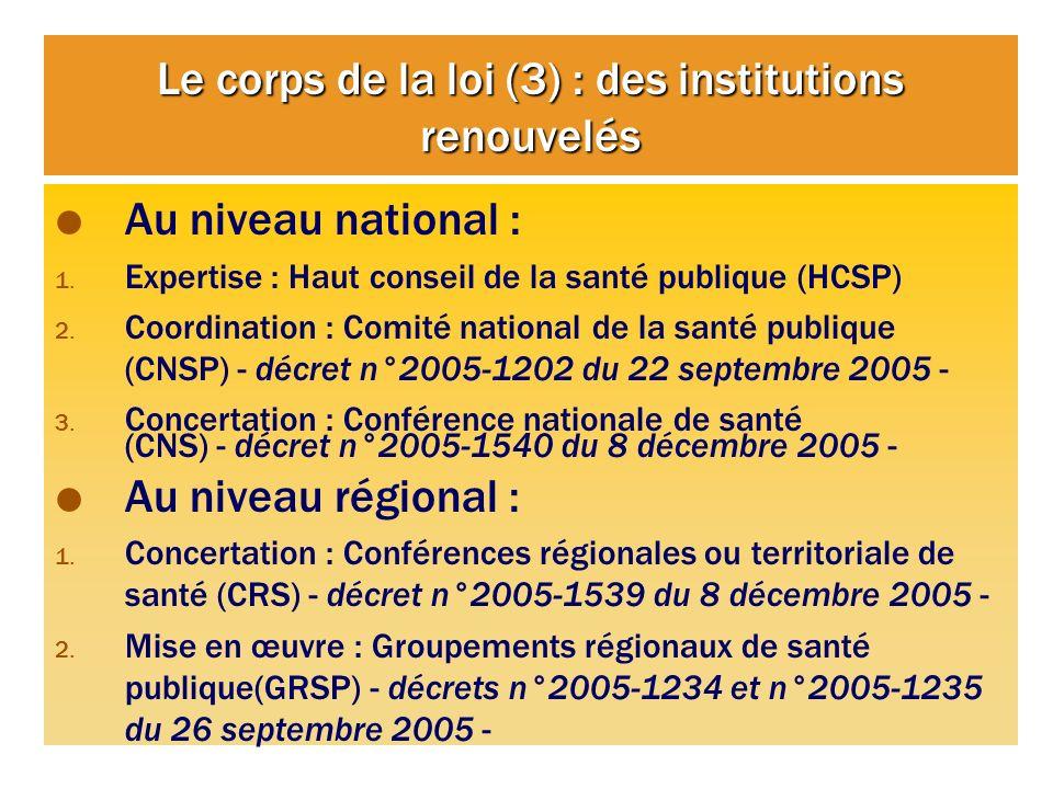 Le corps de la loi (3) : des institutions renouvelés Au niveau national : 1. Expertise : Haut conseil de la santé publique (HCSP) 2. Coordination : Co