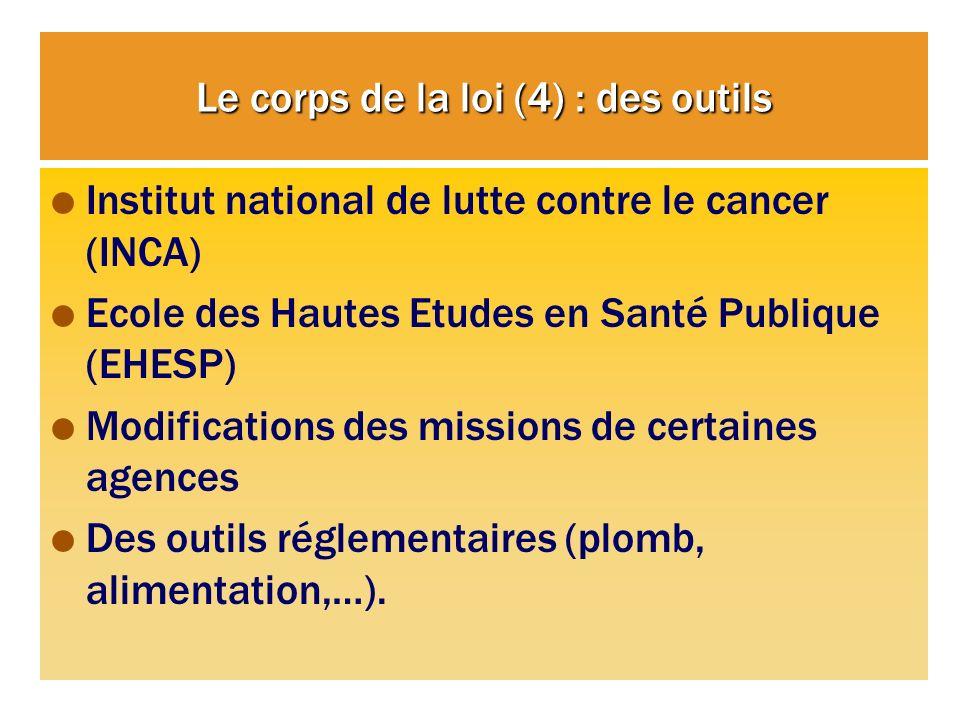 Le corps de la loi (4) : des outils Institut national de lutte contre le cancer (INCA) Ecole des Hautes Etudes en Santé Publique (EHESP) Modifications des missions de certaines agences Des outils réglementaires (plomb, alimentation,…).