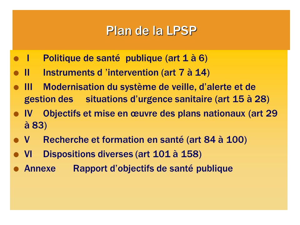 Plan de la LPSP I Politique de santé publique (art 1 à 6) II Instruments d intervention (art 7 à 14) III Modernisation du système de veille, dalerte e
