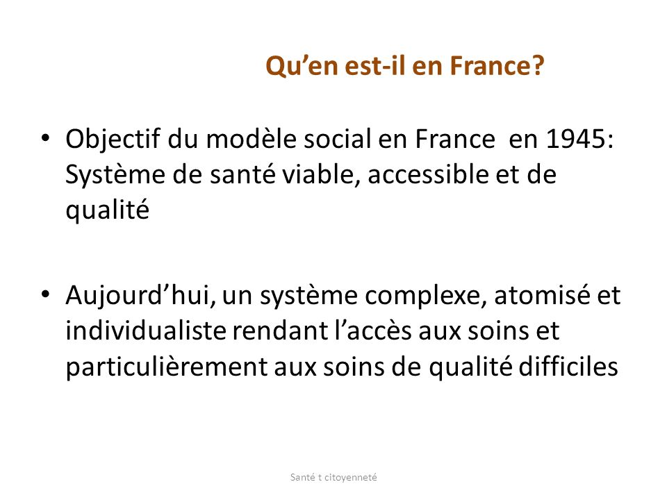 Quen est-il en France? Objectif du modèle social en France en 1945: Système de santé viable, accessible et de qualité Aujourdhui, un système complexe,