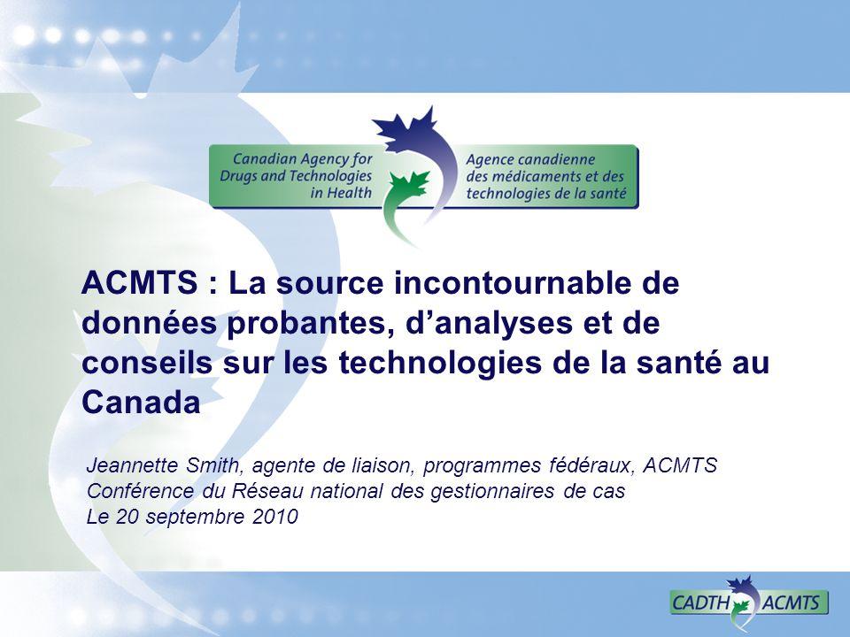 ACMTS : La source incontournable de données probantes, danalyses et de conseils sur les technologies de la santé au Canada Jeannette Smith, agente de liaison, programmes fédéraux, ACMTS Conférence du Réseau national des gestionnaires de cas Le 20 septembre 2010