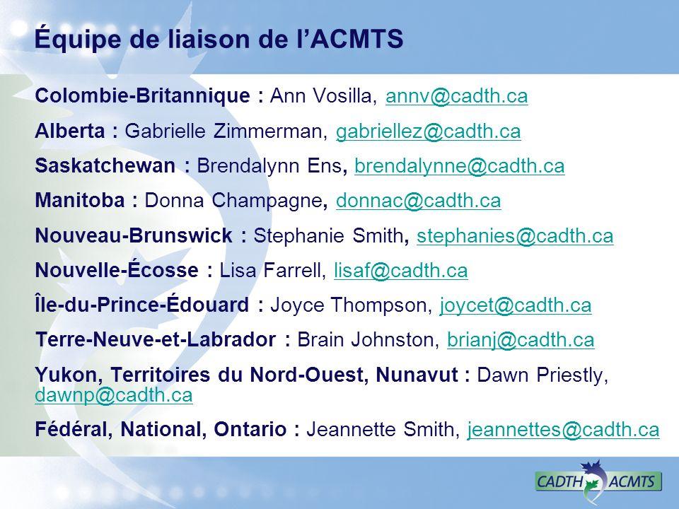 Équipe de liaison de lACMTS Colombie-Britannique : Ann Vosilla, annv@cadth.caannv@cadth.ca Alberta : Gabrielle Zimmerman, gabriellez@cadth.cagabriellez@cadth.ca Saskatchewan : Brendalynn Ens, brendalynne@cadth.cabrendalynne@cadth.ca Manitoba : Donna Champagne, donnac@cadth.cadonnac@cadth.ca Nouveau-Brunswick : Stephanie Smith, stephanies@cadth.castephanies@cadth.ca Nouvelle-Écosse : Lisa Farrell, lisaf@cadth.calisaf@cadth.ca Île-du-Prince-Édouard : Joyce Thompson, joycet@cadth.cajoycet@cadth.ca Terre-Neuve-et-Labrador : Brain Johnston, brianj@cadth.cabrianj@cadth.ca Yukon, Territoires du Nord-Ouest, Nunavut : Dawn Priestly, dawnp@cadth.ca dawnp@cadth.ca Fédéral, National, Ontario : Jeannette Smith, jeannettes@cadth.cajeannettes@cadth.ca