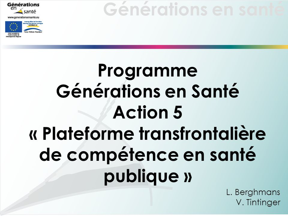 Générations en santé Programme Générations en Santé Action 5 « Plateforme transfrontalière de compétence en santé publique » L. Berghmans V. Tintinger