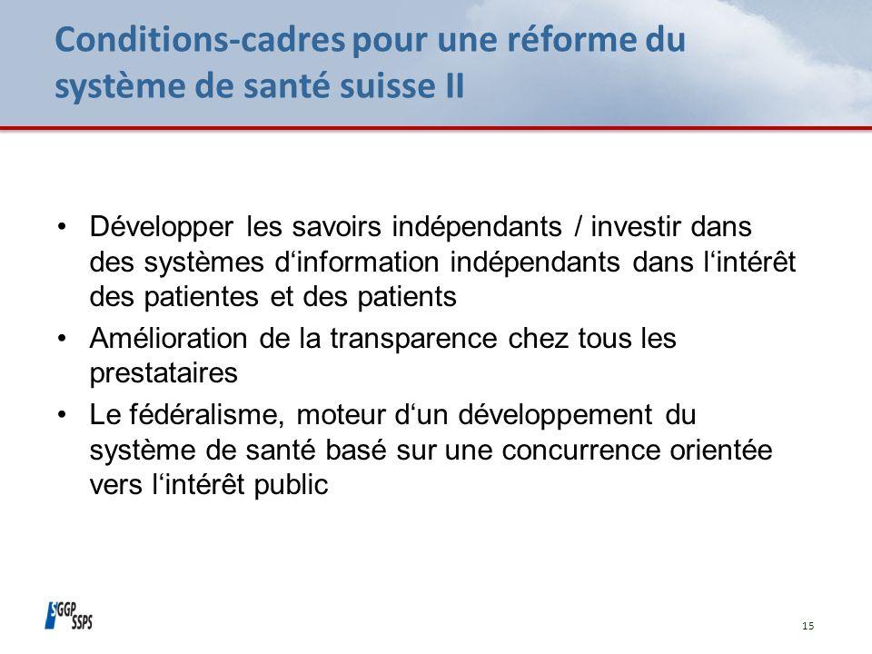 Conditions-cadres pour une réforme du système de santé suisse II 15 Développer les savoirs indépendants / investir dans des systèmes dinformation indépendants dans lintérêt des patientes et des patients Amélioration de la transparence chez tous les prestataires Le fédéralisme, moteur dun développement du système de santé basé sur une concurrence orientée vers lintérêt public