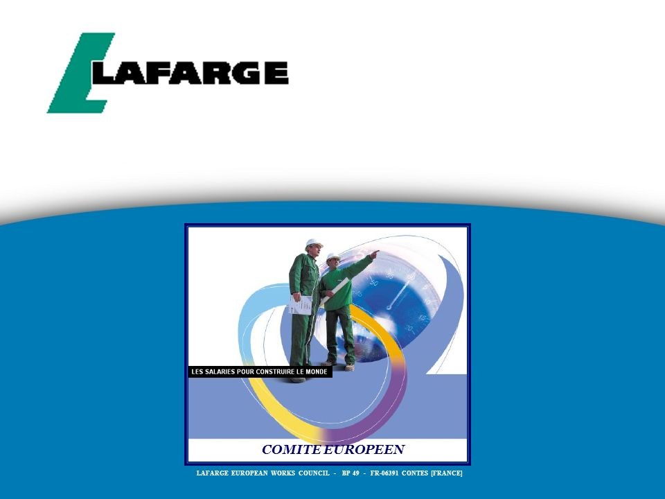 COMITE EUROPEEN LAFARGE EUROPEAN WORKS COUNCIL - BP 49 - FR-06391 CONTES [FRANCE]