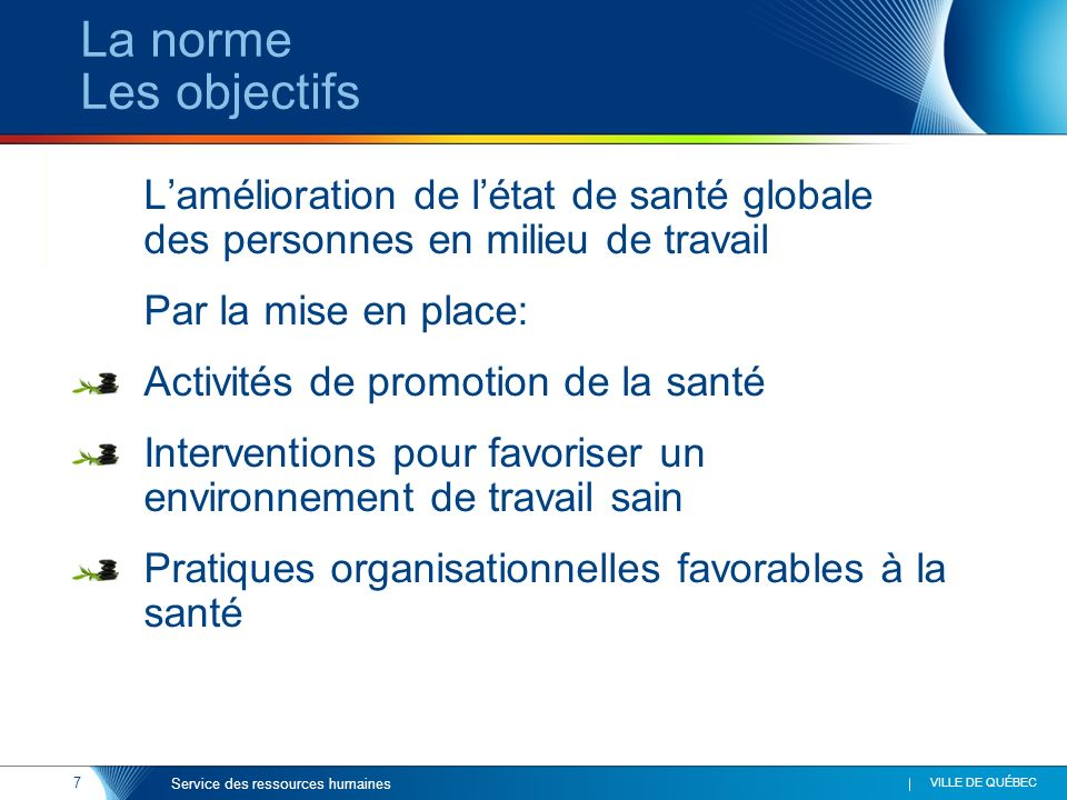 7 VILLE DE QUÉBEC Service des ressources humaines La norme Les objectifs Lamélioration de létat de santé globale des personnes en milieu de travail Pa