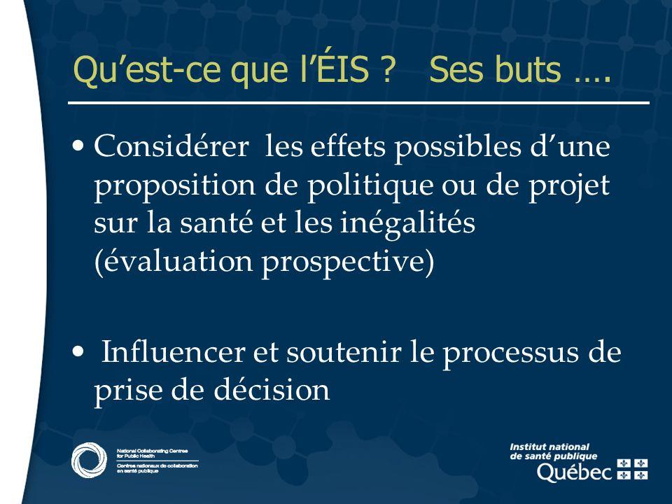 5 Quest-ce que lÉIS ? Ses buts …. Considérer les effets possibles dune proposition de politique ou de projet sur la santé et les inégalités (évaluatio