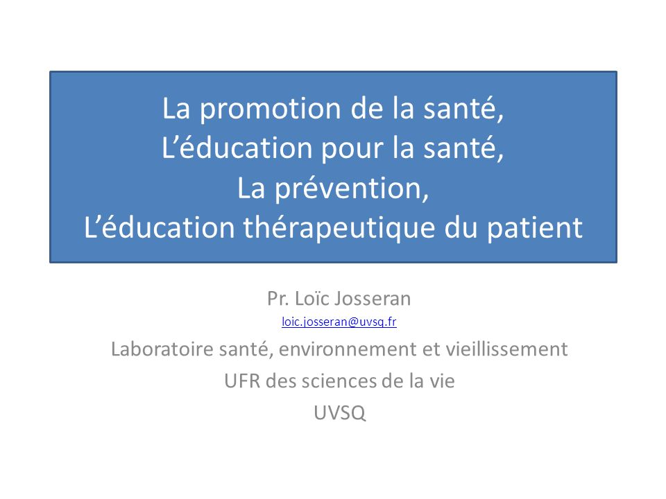La promotion de la santé, Léducation pour la santé, La prévention, Léducation thérapeutique du patient Pr. Loïc Josseran loic.josseran@uvsq.fr Laborat