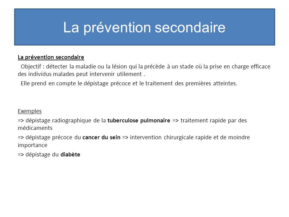 La prévention secondaire Objectif : détecter la maladie ou la lésion qui la précède à un stade où la prise en charge efficace des individus malades pe