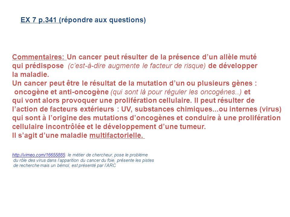 EX 7 p.341 (répondre aux questions) Commentaires: Un cancer peut résulter de la présence dun allèle muté qui prédispose (cest-à-dire augmente le facte