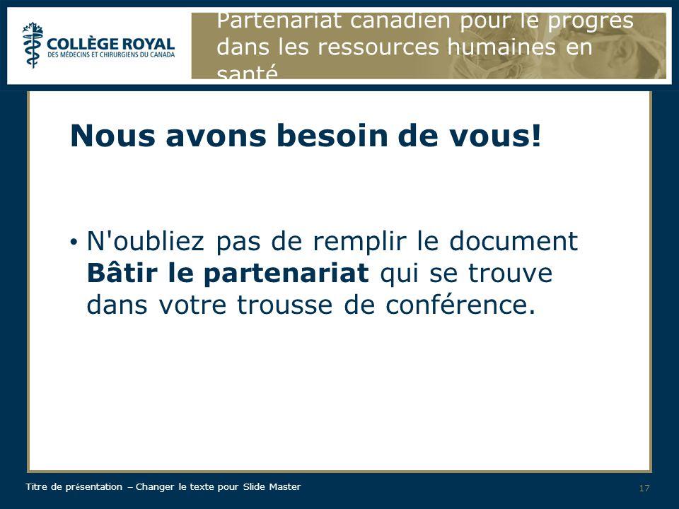 Titre de pr é sentation – Changer le texte pour Slide Master Partenariat canadien pour le progrès dans les ressources humaines en santé Nous avons besoin de vous.