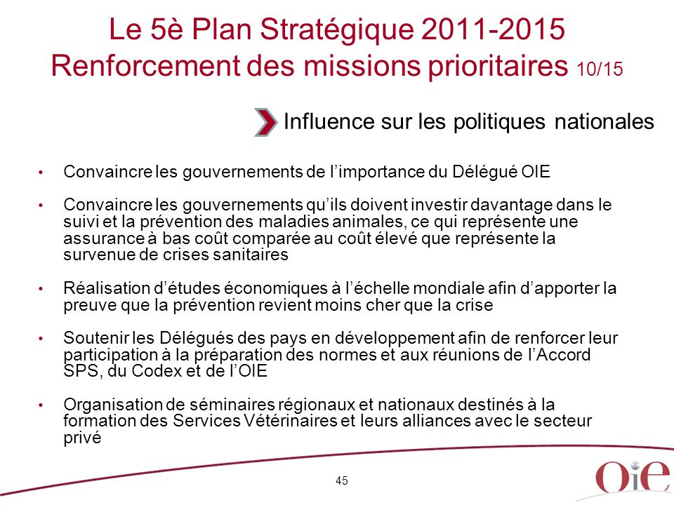 45 Le 5è Plan Stratégique 2011-2015 Renforcement des missions prioritaires 10/15 Convaincre les gouvernements de limportance du Délégué OIE Convaincre