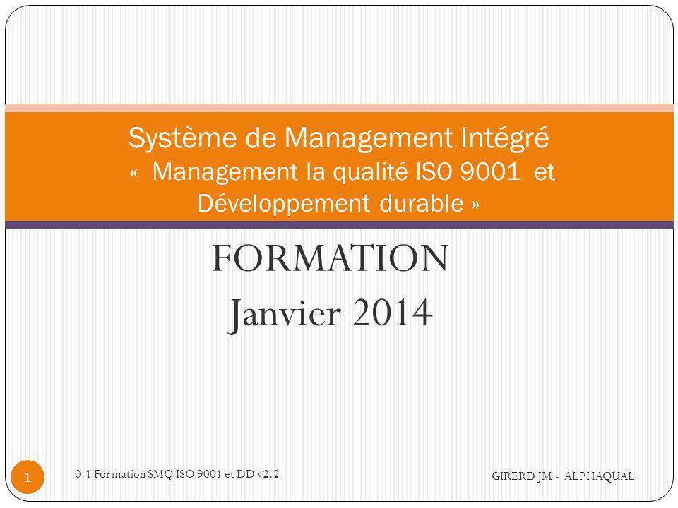 FORMATION Janvier 2014 Système de Management Intégré « Management la qualité ISO 9001 et Développement durable » GIRERD JM - ALPHAQUAL 1 0.1 Formation SMQ ISO 9001 et DD v2.2