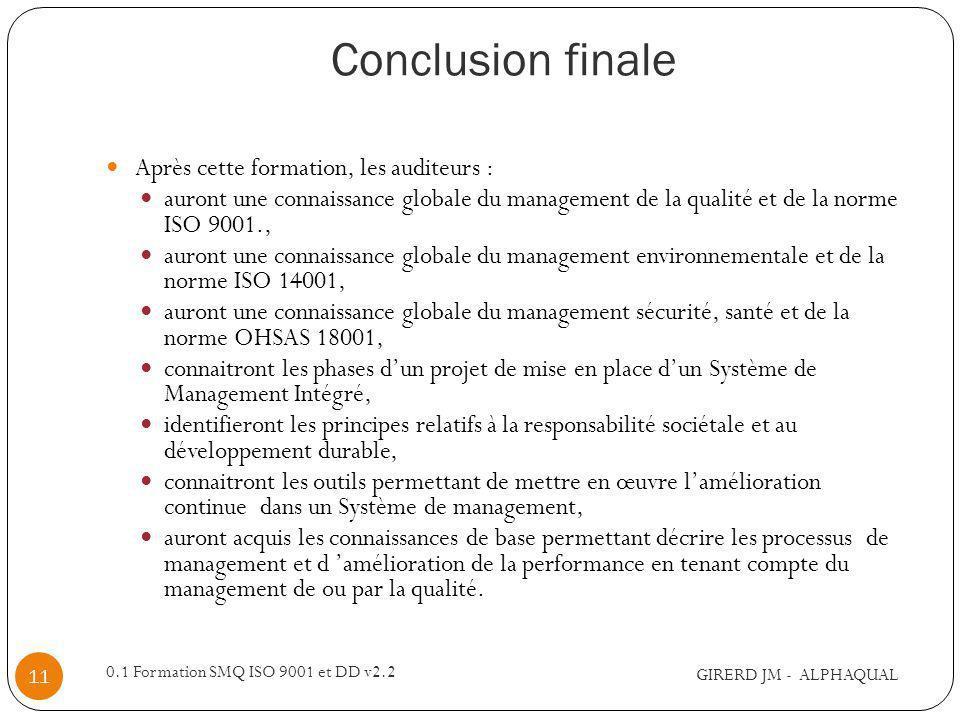 Conclusion finale GIRERD JM - ALPHAQUAL 0.1 Formation SMQ ISO 9001 et DD v2.2 11 Après cette formation, les auditeurs : auront une connaissance globale du management de la qualité et de la norme ISO 9001., auront une connaissance globale du management environnementale et de la norme ISO 14001, auront une connaissance globale du management sécurité, santé et de la norme OHSAS 18001, connaitront les phases dun projet de mise en place dun Système de Management Intégré, identifieront les principes relatifs à la responsabilité sociétale et au développement durable, connaitront les outils permettant de mettre en œuvre lamélioration continue dans un Système de management, auront acquis les connaissances de base permettant décrire les processus de management et d amélioration de la performance en tenant compte du management de ou par la qualité.