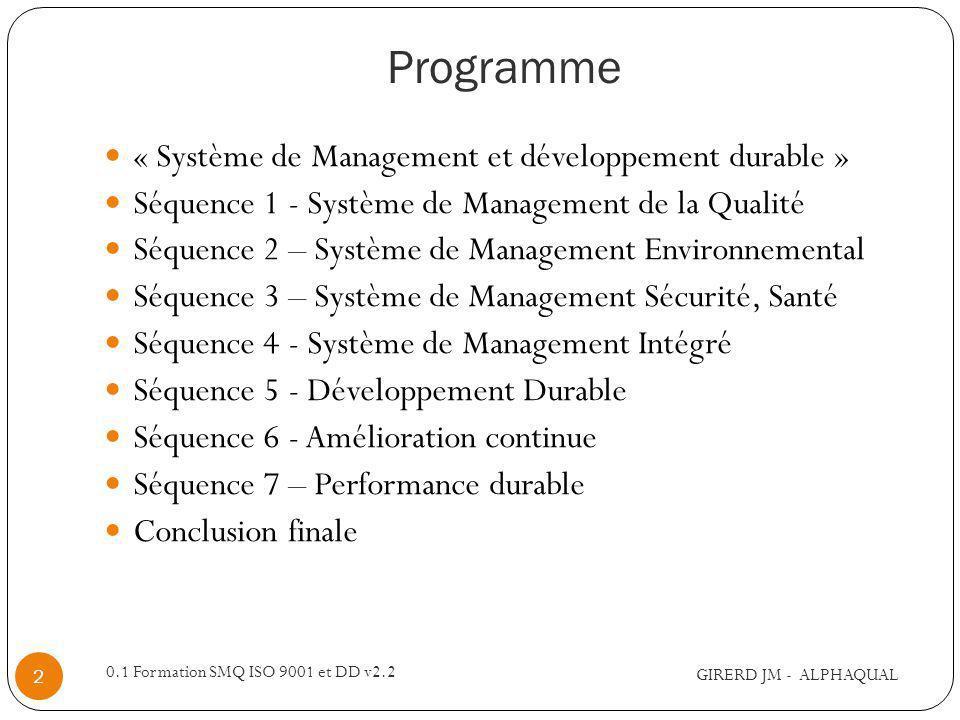 Programme « Système de Management et développement durable » Séquence 1 - Système de Management de la Qualité Séquence 2 – Système de Management Environnemental Séquence 3 – Système de Management Sécurité, Santé Séquence 4 - Système de Management Intégré Séquence 5 - Développement Durable Séquence 6 - Amélioration continue Séquence 7 – Performance durable Conclusion finale GIRERD JM - ALPHAQUAL 2 0.1 Formation SMQ ISO 9001 et DD v2.2