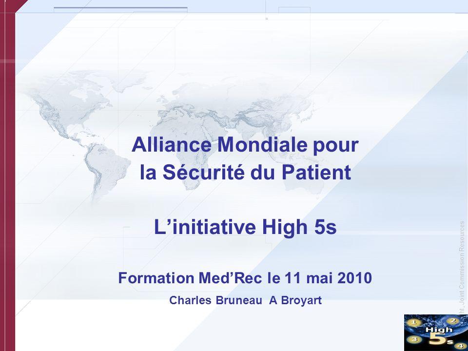 © Copyright, Joint Commission Resources Alliance Mondiale pour la Sécurité du Patient Linitiative High 5s Formation MedRec le 11 mai 2010 Charles Bruneau A Broyart