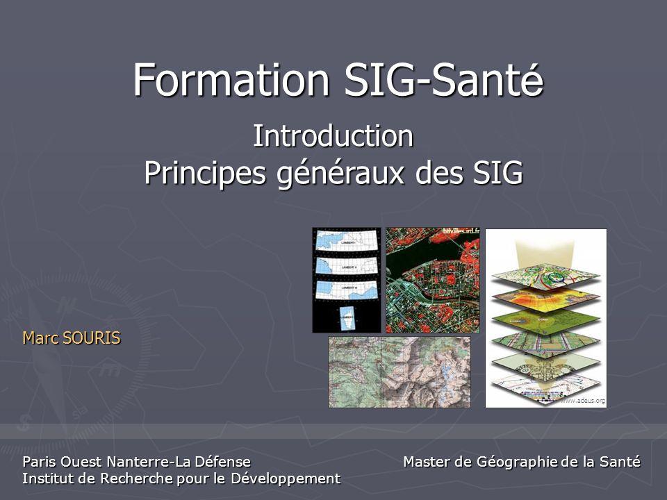 Formation SIG-Sant é Marc SOURIS Paris Ouest Nanterre-La Défense Institut de Recherche pour le Développement Introduction Principes généraux des SIG w