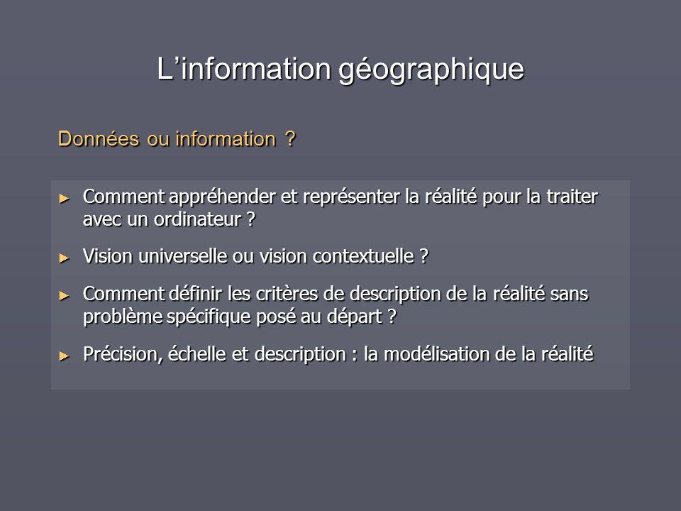 Linformation géographique Comment appréhender et représenter la réalité pour la traiter avec un ordinateur ? Comment appréhender et représenter la réa