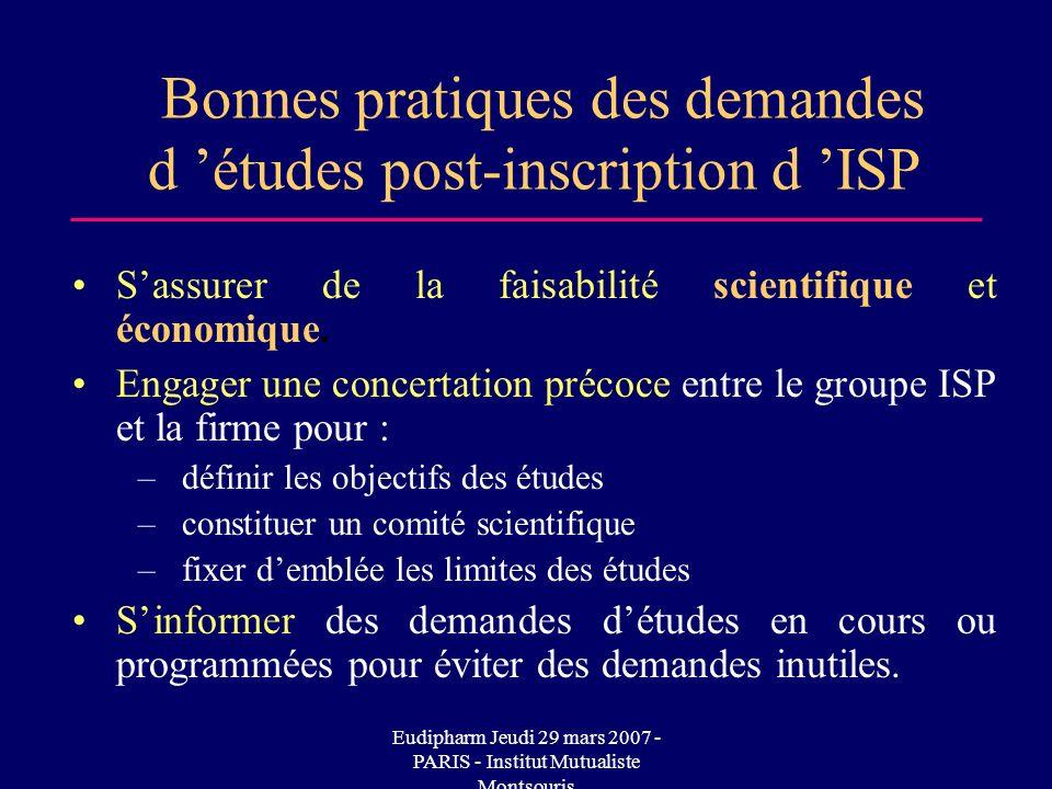 Eudipharm Jeudi 29 mars 2007 - PARIS - Institut Mutualiste Montsouris Bonnes pratiques des demandes d études post-inscription d ISP Sassurer de la faisabilité scientifique et économique.