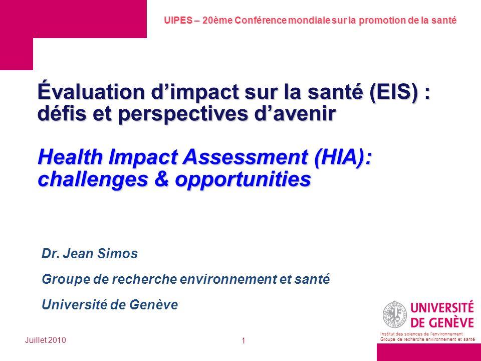 UIPES – 20ème Conférence mondiale sur la promotion de la santé Juillet 2010 1 Institut des sciences de lenvironnement Groupe de recherche environnement et santé Évaluation dimpact sur la santé (EIS) : défis et perspectives davenir Health Impact Assessment (HIA): challenges & opportunities Dr.