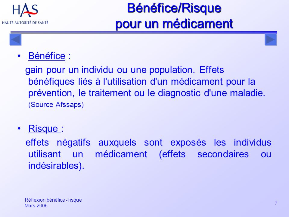 7 Bénéfice : gain pour un individu ou une population. Effets bénéfiques liés à l'utilisation d'un médicament pour la prévention, le traitement ou le d