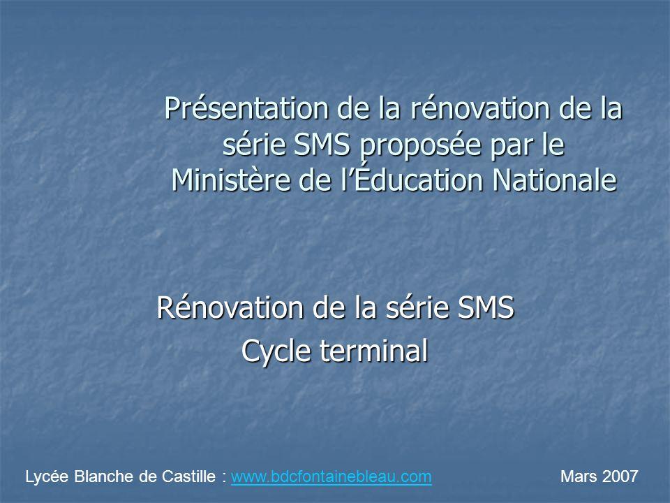 Présentation de la rénovation de la série SMS proposée par le Ministère de lÉducation Nationale Rénovation de la série SMS Cycle terminal Lycée Blanche de Castille : www.bdcfontainebleau.com Mars 2007www.bdcfontainebleau.com