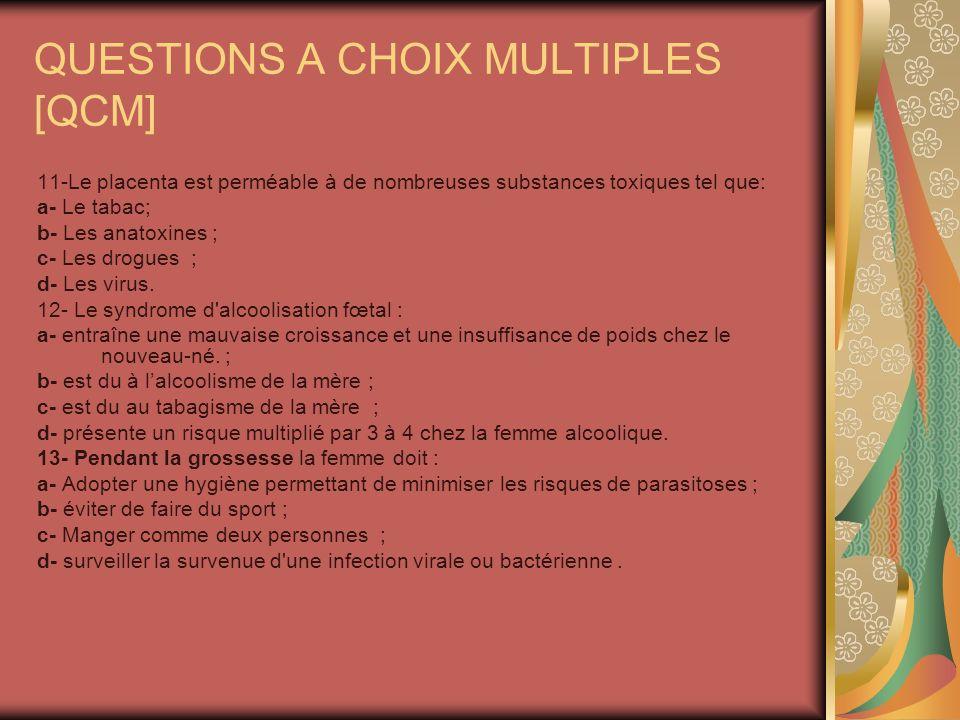 QUESTIONS A CHOIX MULTIPLES [QCM] 11-Le placenta est perméable à de nombreuses substances toxiques tel que: a- Le tabac; b- Les anatoxines ; c- Les drogues ; d- Les virus.