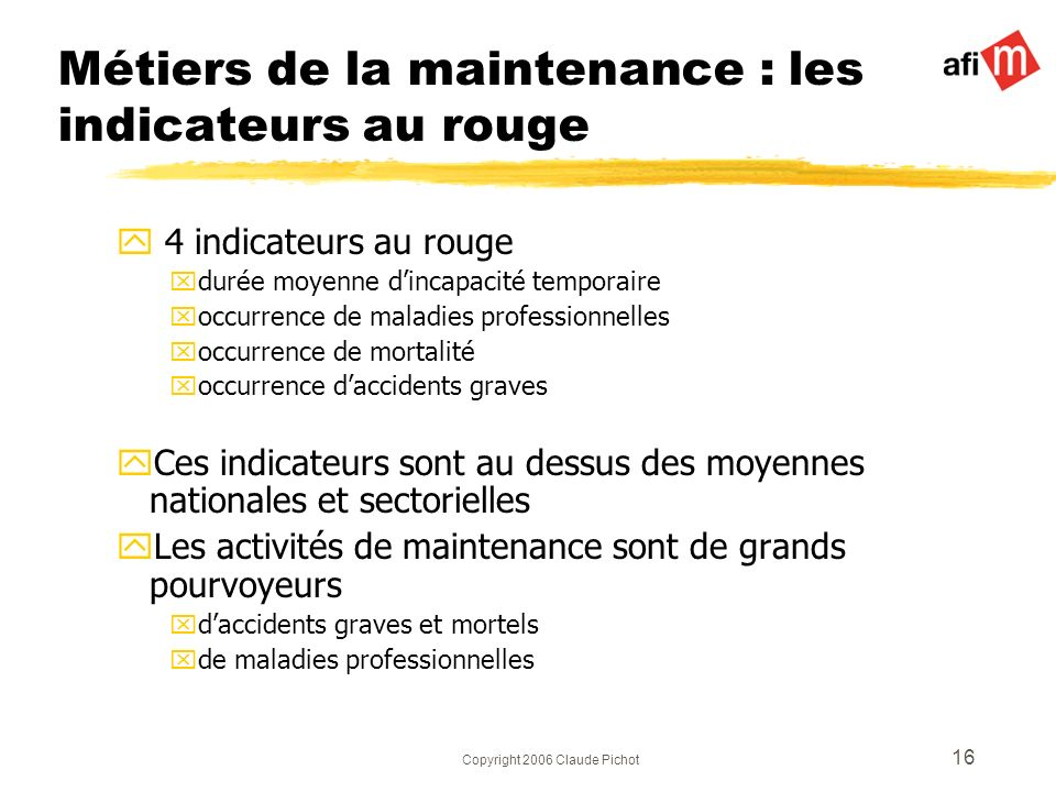 Copyright 2006 Claude Pichot 16 Métiers de la maintenance : les indicateurs au rouge y 4 indicateurs au rouge xdurée moyenne dincapacité temporaire xo