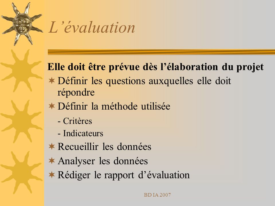 BD IA 2007 Lévaluation Elle doit être prévue dès lélaboration du projet Définir les questions auxquelles elle doit répondre Définir la méthode utilisée - Critères - Indicateurs Recueillir les données Analyser les données Rédiger le rapport dévaluation