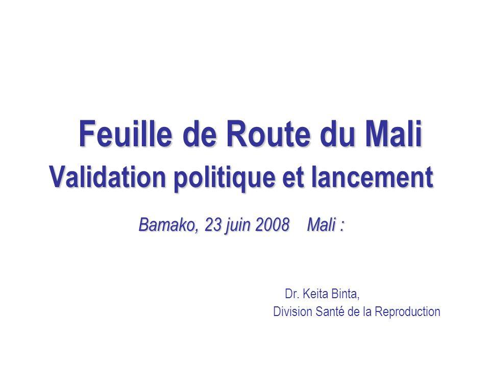 Feuille de Route du Mali Validation politique et lancement Bamako, 23 juin 2008 Mali : Dr. Keita Binta, Division Santé de la Reproduction